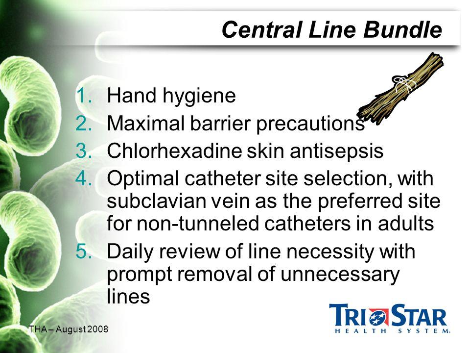 THA – August 2008 Central Line Bundle 1.Hand hygiene 2.Maximal barrier precautions 3.Chlorhexadine skin antisepsis 4.Optimal catheter site selection,