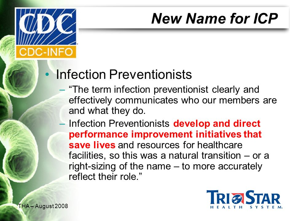 THA – August 2008 New Name for ICP Infection Preventionists –The term infection preventionist clearly and effectively communicates who our members are