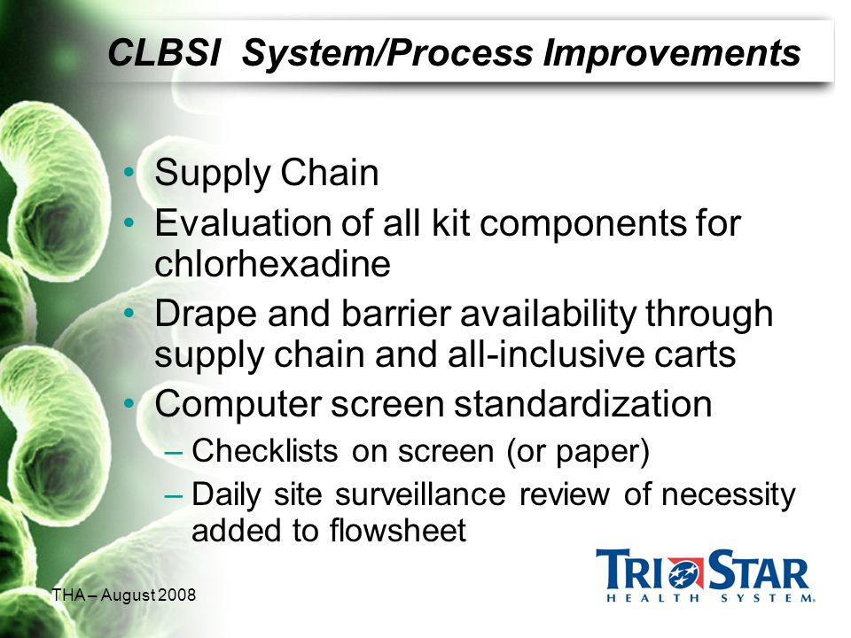 THA – August 2008 CLBSI System/Process Improvements Supply Chain Evaluation of all kit components for chlorhexadine Drape and barrier availability thr