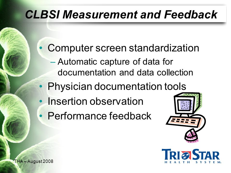 THA – August 2008 CLBSI Measurement and Feedback Computer screen standardization –Automatic capture of data for documentation and data collection Phys
