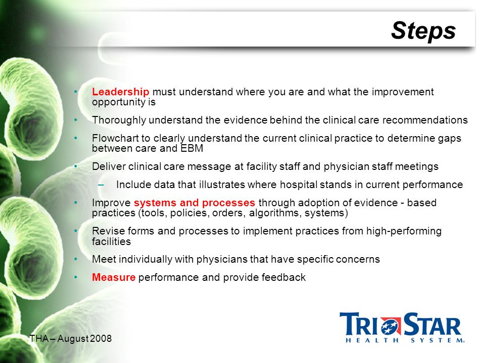 THA – August 2008 Steps Leadership must understand where you are and what the improvement opportunity is Thoroughly understand the evidence behind the