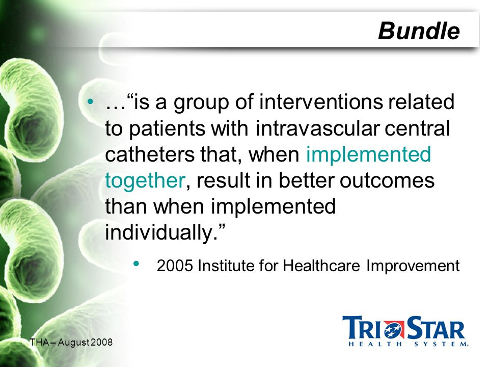 THA – August 2008 Bundle …is a group of interventions related to patients with intravascular central catheters that, when implemented together, result
