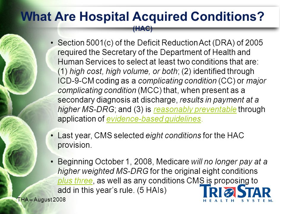 THA – August 2008 What Are Hospital Acquired Conditions? (HAC) Section 5001(c) of the Deficit Reduction Act (DRA) of 2005 required the Secretary of th