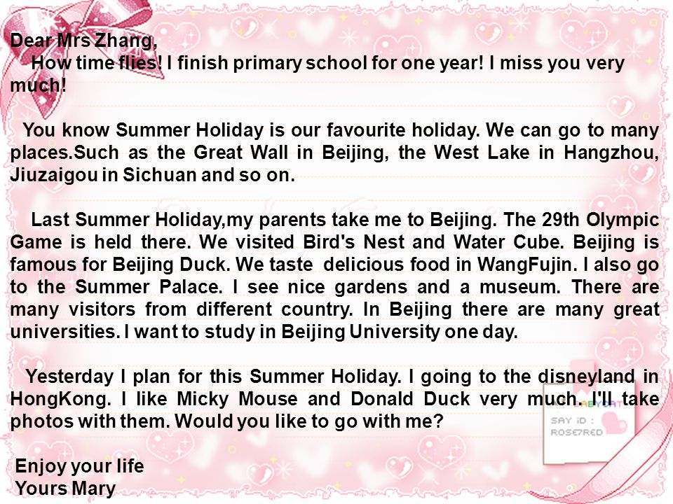 Dear Mrs Zhang, How time flies! I finish primary school for one year! I miss you very much! You know Summer Holiday is our favourite holiday. We can g