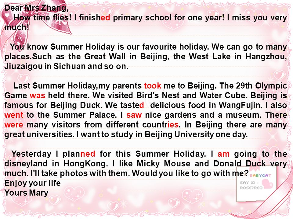 Dear Mrs Zhang, How time flies! I finished primary school for one year! I miss you very much! You know Summer Holiday is our favourite holiday. We can