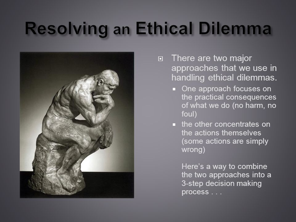 Resolving an Ethical Dilemma There are two major approaches that we use in handling ethical dilemmas.