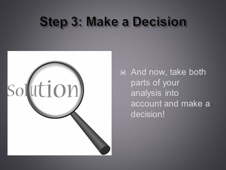Step 3: Make a Decision And now, take both parts of your analysis into account and make a decision!