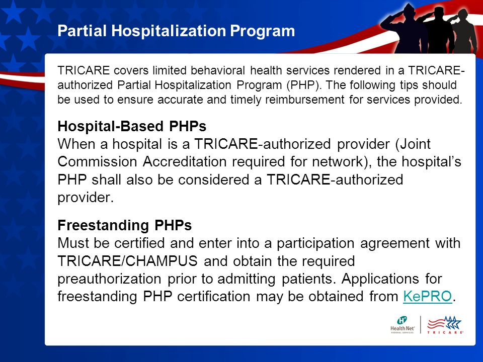 Partial Hospitalization Program TRICARE covers limited behavioral health services rendered in a TRICARE- authorized Partial Hospitalization Program (PHP).