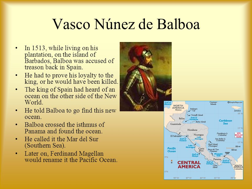 Vasco Núnez de Balboa In 1513, while living on his plantation, on the island of Barbados, Balboa was accused of treason back in Spain. He had to prove