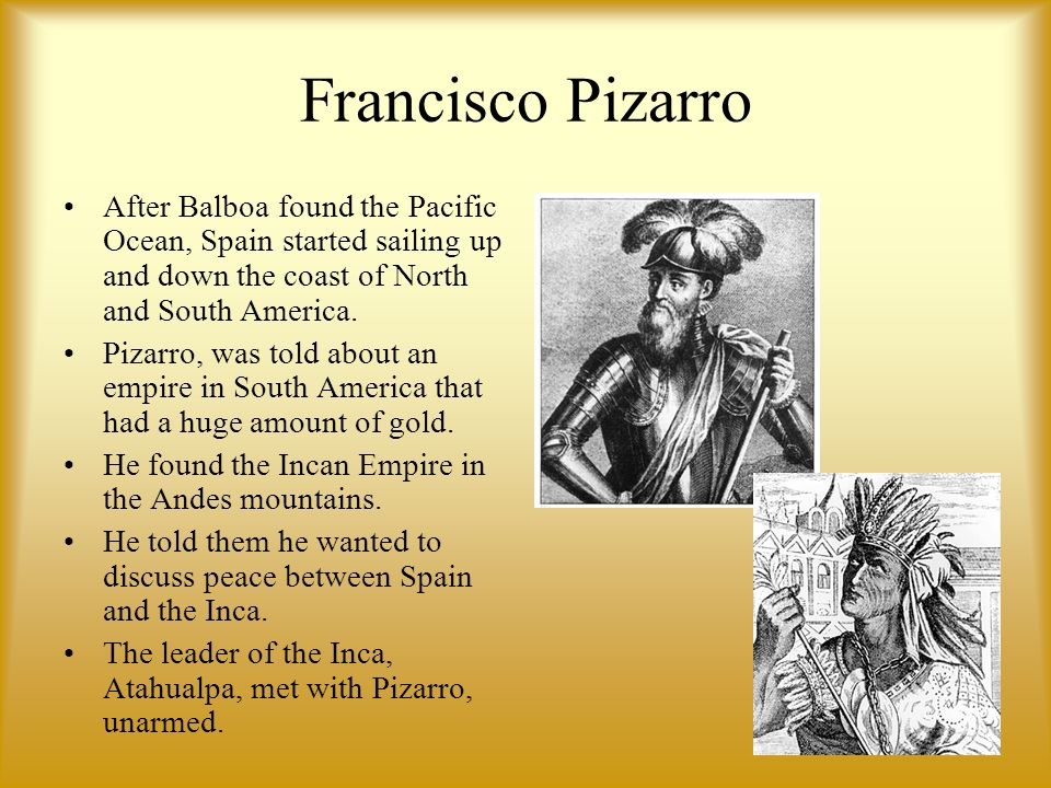 Francisco Pizarro After Balboa found the Pacific Ocean, Spain started sailing up and down the coast of North and South America. Pizarro, was told abou