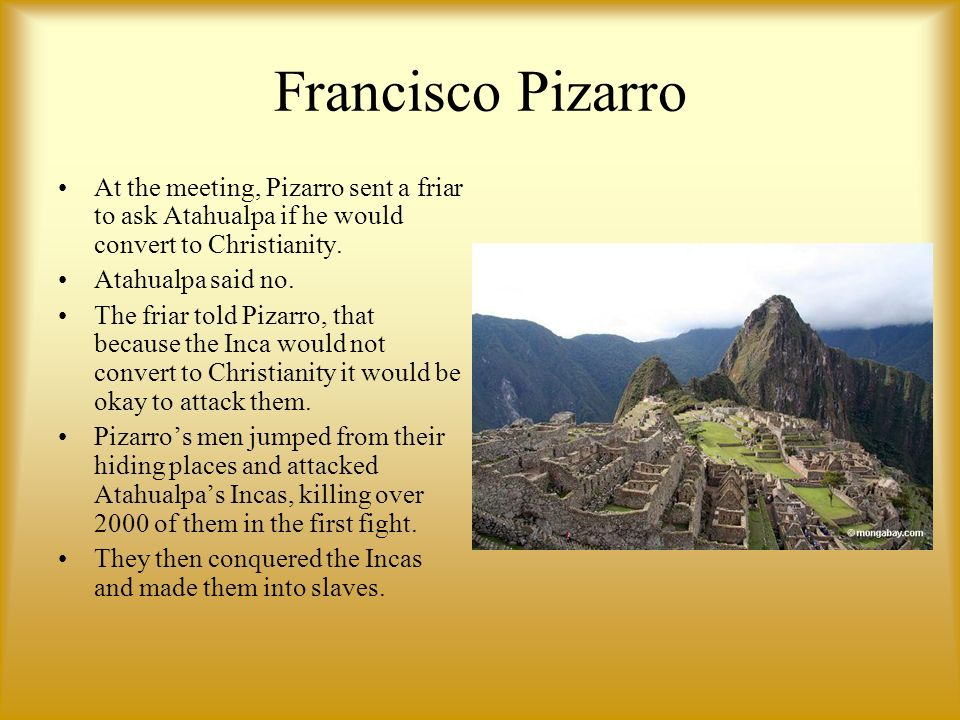 Francisco Pizarro At the meeting, Pizarro sent a friar to ask Atahualpa if he would convert to Christianity. Atahualpa said no. The friar told Pizarro