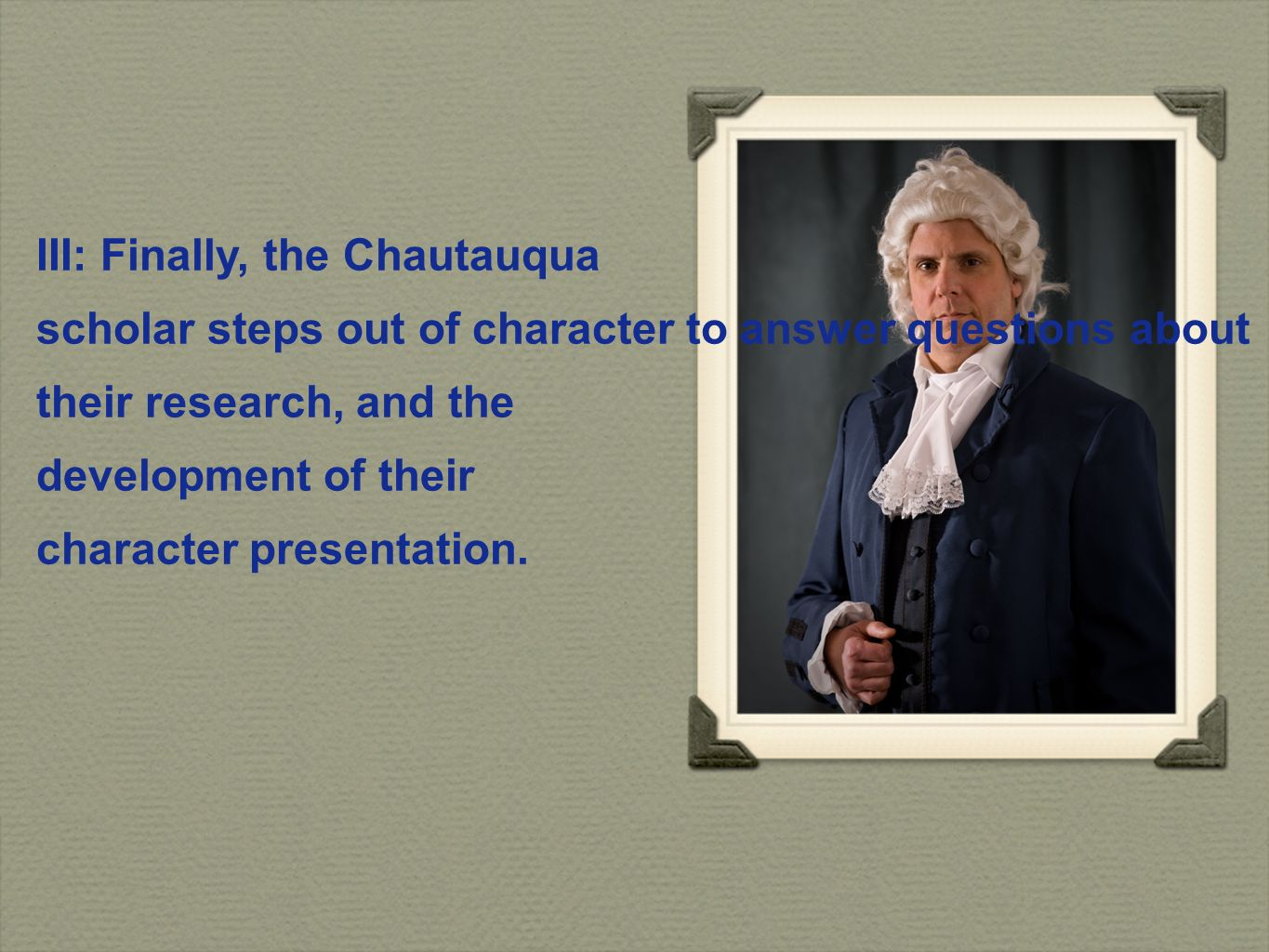III: Finally, the Chautauqua scholar steps out of character to answer questions about their research, and the development of their character presentation.
