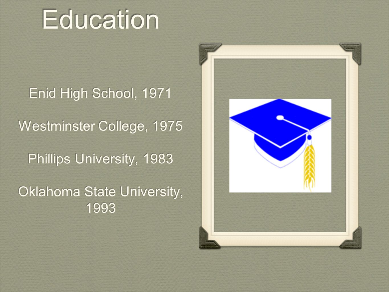 Education Enid High School, 1971 Westminster College, 1975 Phillips University, 1983 Oklahoma State University, 1993 Enid High School, 1971 Westminster College, 1975 Phillips University, 1983 Oklahoma State University, 1993