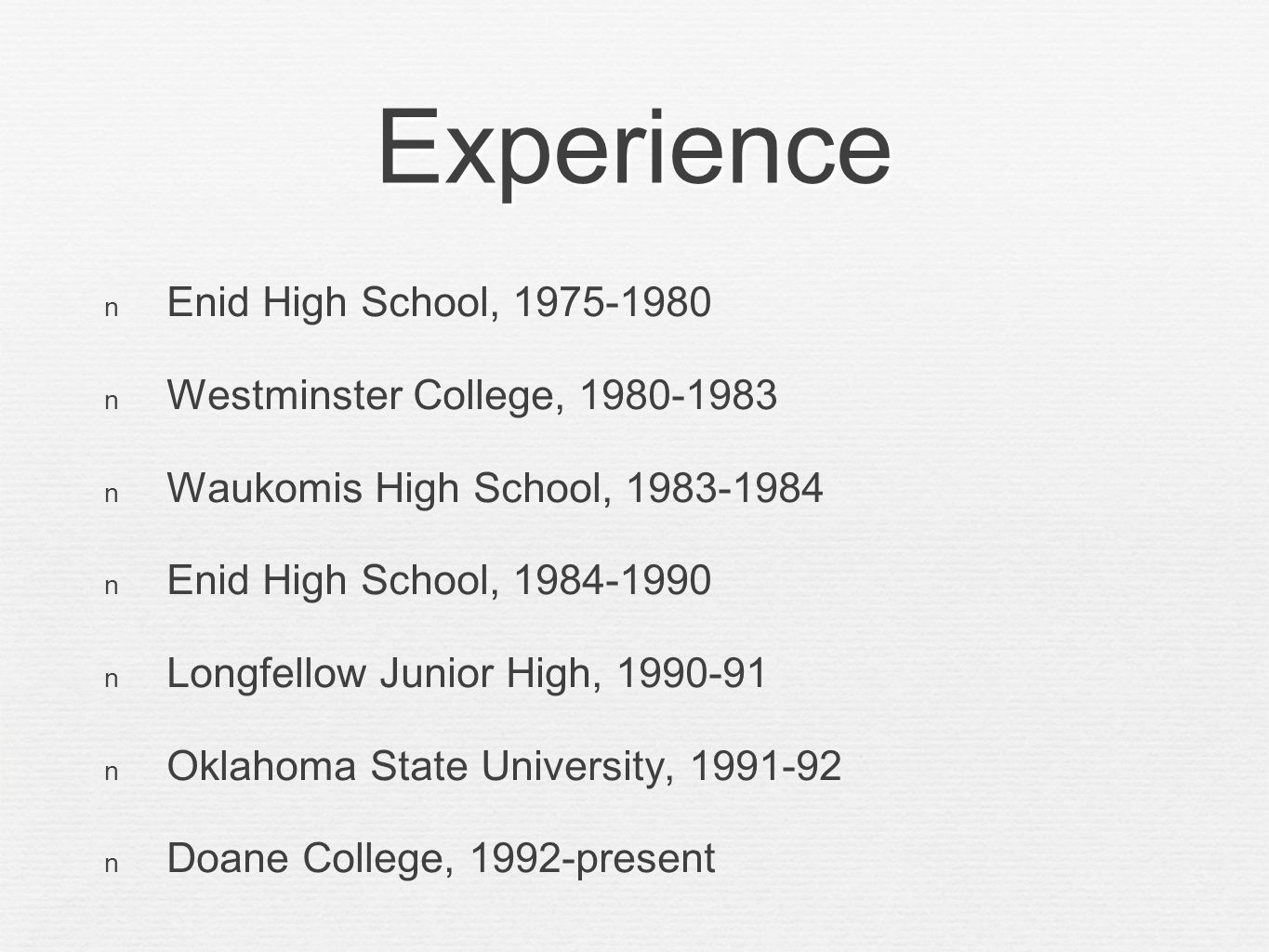 Experience Enid High School, 1975-1980 Westminster College, 1980-1983 Waukomis High School, 1983-1984 Enid High School, 1984-1990 Longfellow Junior High, 1990-91 Oklahoma State University, 1991-92 Doane College, 1992-present