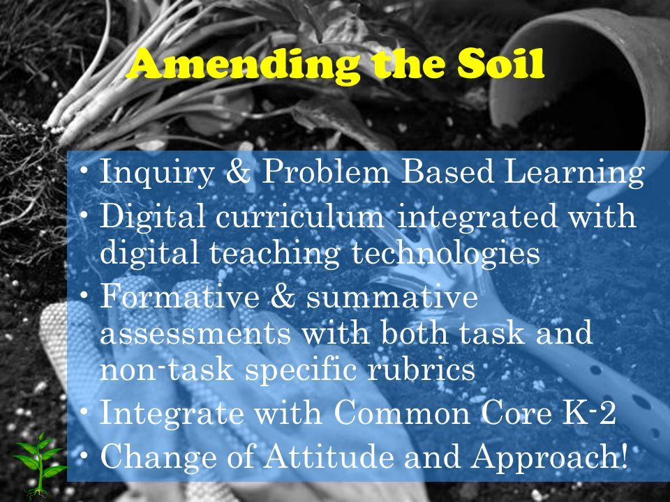 Amending the Soil Inquiry & Problem Based Learning Digital curriculum integrated with digital teaching technologies Formative & summative assessments with both task and non-task specific rubrics Integrate with Common Core K-2 Change of Attitude and Approach!