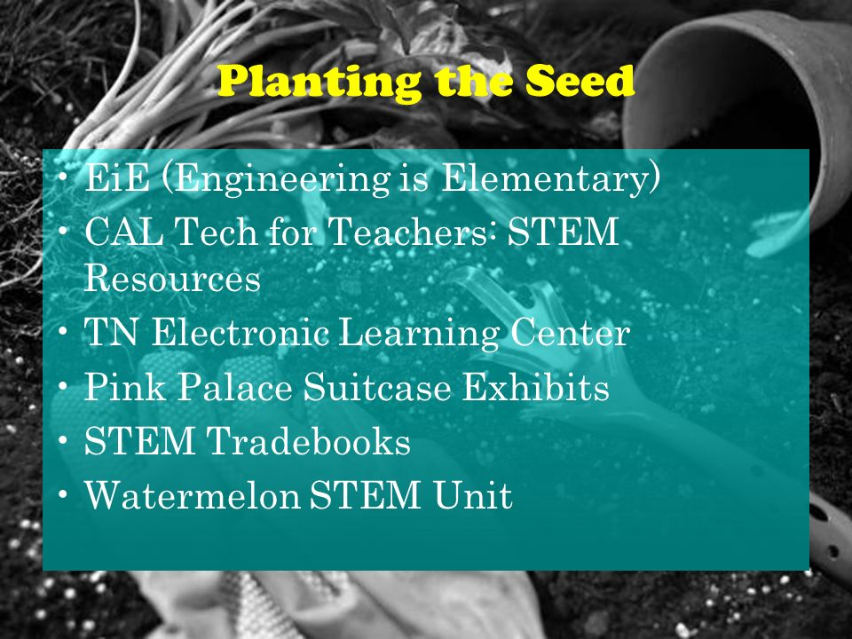 Planting the Seed EiE (Engineering is Elementary) CAL Tech for Teachers: STEM Resources TN Electronic Learning Center Pink Palace Suitcase Exhibits STEM Tradebooks Watermelon STEM Unit