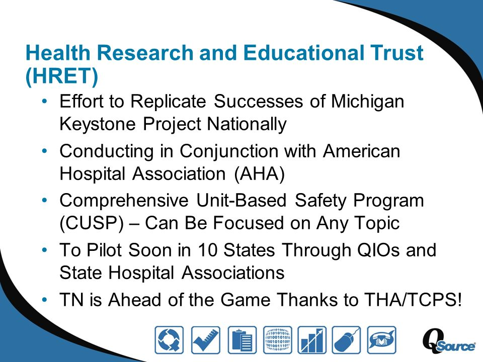 Health Research and Educational Trust (HRET) Effort to Replicate Successes of Michigan Keystone Project Nationally Conducting in Conjunction with American Hospital Association (AHA) Comprehensive Unit-Based Safety Program (CUSP) – Can Be Focused on Any Topic To Pilot Soon in 10 States Through QIOs and State Hospital Associations TN is Ahead of the Game Thanks to THA/TCPS!