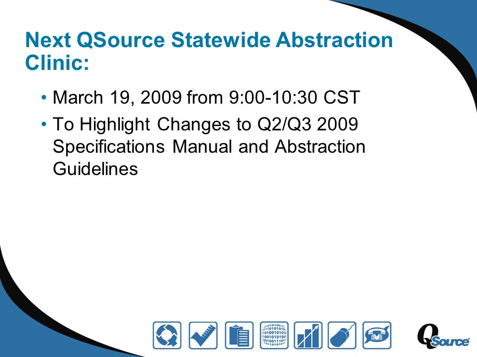 Next QSource Statewide Abstraction Clinic: March 19, 2009 from 9:00-10:30 CST To Highlight Changes to Q2/Q3 2009 Specifications Manual and Abstraction Guidelines