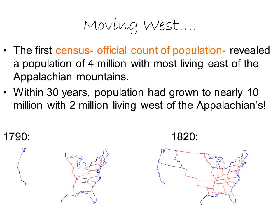Moving West…. The first census- official count of population- revealed a population of 4 million with most living east of the Appalachian mountains. W