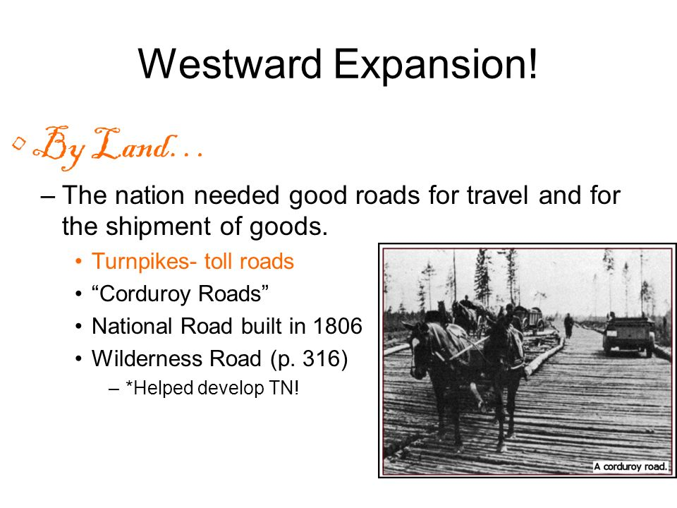 Westward Expansion! By Land… –The nation needed good roads for travel and for the shipment of goods. Turnpikes- toll roads Corduroy Roads National Roa