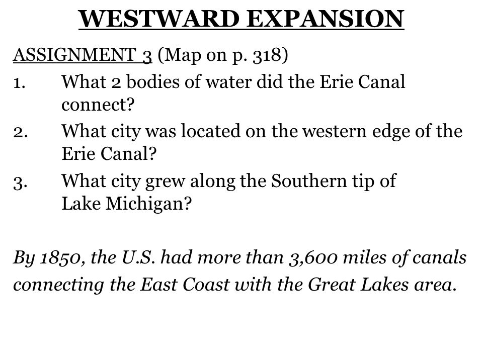 WESTWARD EXPANSION ASSIGNMENT 3 (Map on p. 318) 1. What 2 bodies of water did the Erie Canal connect? 2.What city was located on the western edge of t