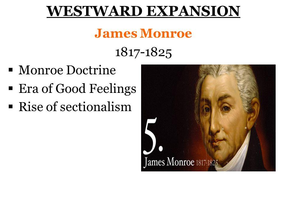 WESTWARD EXPANSION James Monroe 1817-1825 Monroe Doctrine Era of Good Feelings Rise of sectionalism