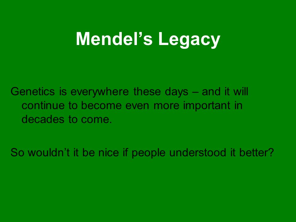 Mendels Legacy Genetics is everywhere these days – and it will continue to become even more important in decades to come. So wouldnt it be nice if peo