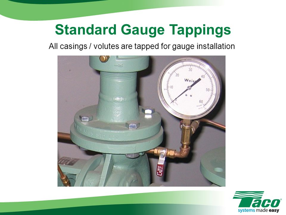 All casings / volutes are tapped for gauge installation Standard Gauge Tappings