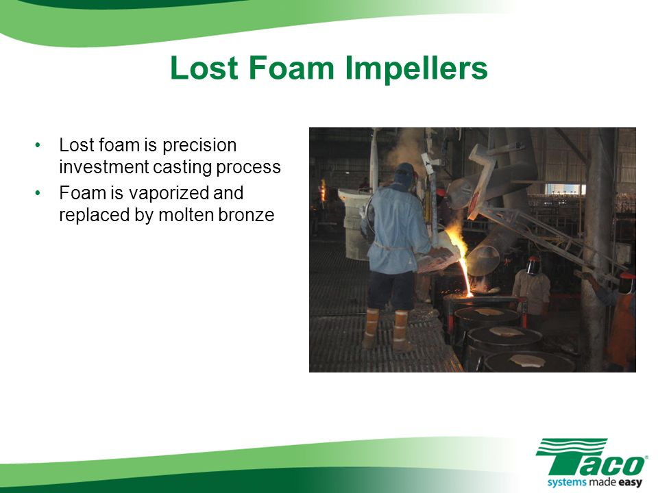 Lost foam is precision investment casting process Foam is vaporized and replaced by molten bronze Lost Foam Impellers