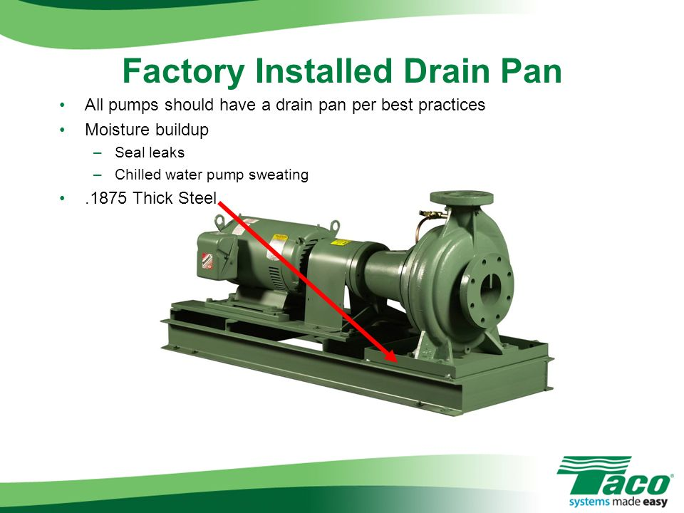 All pumps should have a drain pan per best practices Moisture buildup –Seal leaks –Chilled water pump sweating.1875 Thick Steel Factory Installed Drai
