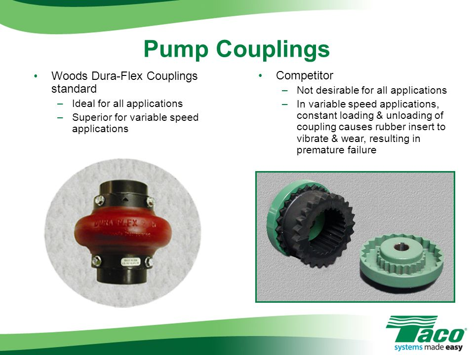 Woods Dura-Flex Couplings standard –Ideal for all applications –Superior for variable speed applications Competitor –Not desirable for all application