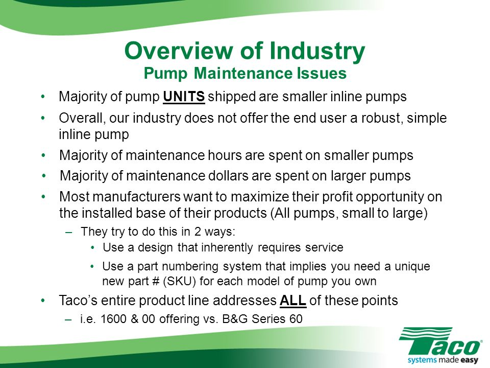 Majority of pump UNITS shipped are smaller inline pumps Overview of Industry Overall, our industry does not offer the end user a robust, simple inline
