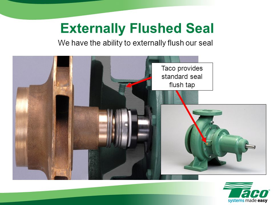 Externally Flushed Seal We have the ability to externally flush our seal Taco provides standard seal flush tap