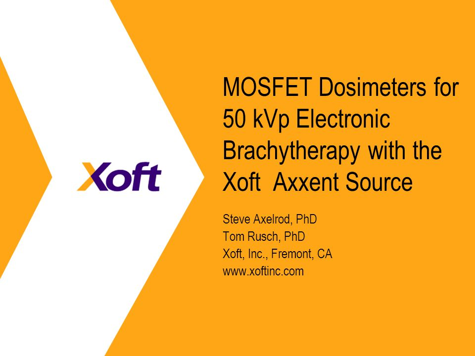 MOSFET Dosimeters for 50 kVp Electronic Brachytherapy with the Xoft Axxent Source Steve Axelrod, PhD Tom Rusch, PhD Xoft, Inc., Fremont, CA www.xoftin