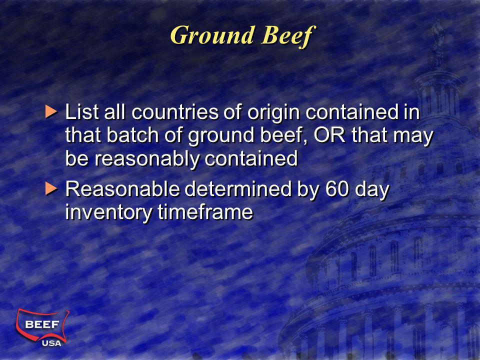 Ground Beef List all countries of origin contained in that batch of ground beef, OR that may be reasonably contained Reasonable determined by 60 day inventory timeframe List all countries of origin contained in that batch of ground beef, OR that may be reasonably contained Reasonable determined by 60 day inventory timeframe