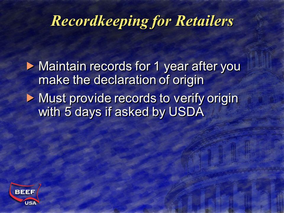 Recordkeeping for Retailers Maintain records for 1 year after you make the declaration of origin Must provide records to verify origin with 5 days if asked by USDA Maintain records for 1 year after you make the declaration of origin Must provide records to verify origin with 5 days if asked by USDA