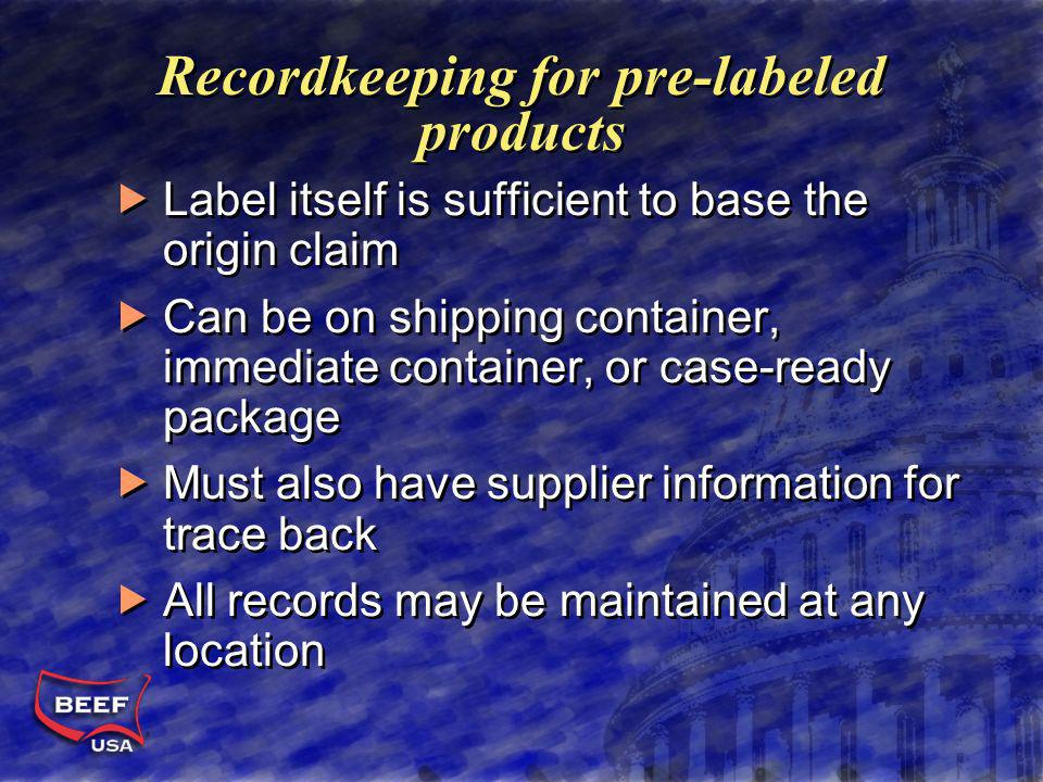 Recordkeeping for pre-labeled products Label itself is sufficient to base the origin claim Can be on shipping container, immediate container, or case-ready package Must also have supplier information for trace back All records may be maintained at any location Label itself is sufficient to base the origin claim Can be on shipping container, immediate container, or case-ready package Must also have supplier information for trace back All records may be maintained at any location