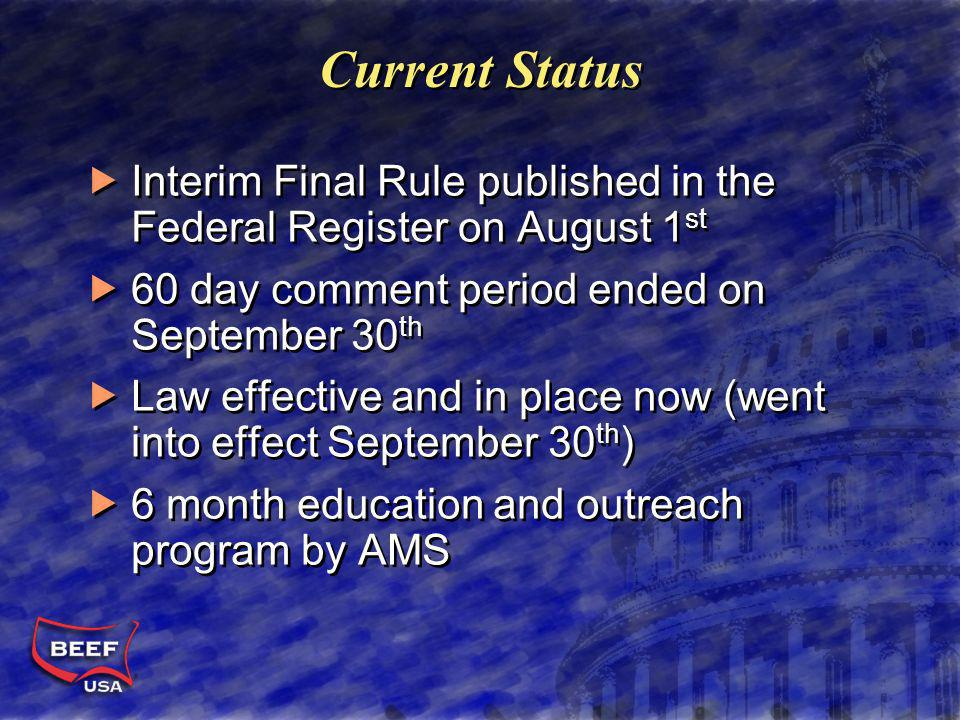 Current Status Interim Final Rule published in the Federal Register on August 1 st 60 day comment period ended on September 30 th Law effective and in place now (went into effect September 30 th ) 6 month education and outreach program by AMS Interim Final Rule published in the Federal Register on August 1 st 60 day comment period ended on September 30 th Law effective and in place now (went into effect September 30 th ) 6 month education and outreach program by AMS