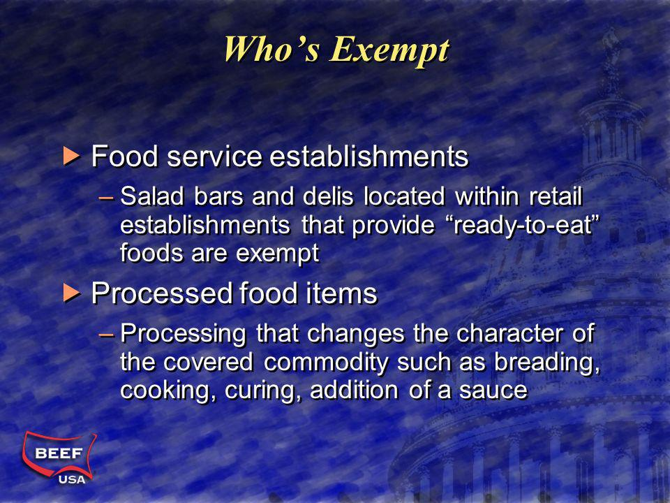 Whos Exempt Food service establishments –Salad bars and delis located within retail establishments that provide ready-to-eat foods are exempt Processed food items –Processing that changes the character of the covered commodity such as breading, cooking, curing, addition of a sauce Food service establishments –Salad bars and delis located within retail establishments that provide ready-to-eat foods are exempt Processed food items –Processing that changes the character of the covered commodity such as breading, cooking, curing, addition of a sauce