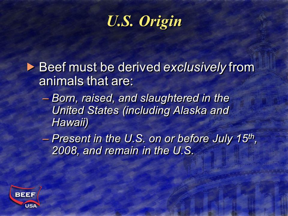 U.S. Origin Beef must be derived exclusively from animals that are: –Born, raised, and slaughtered in the United States (including Alaska and Hawaii)