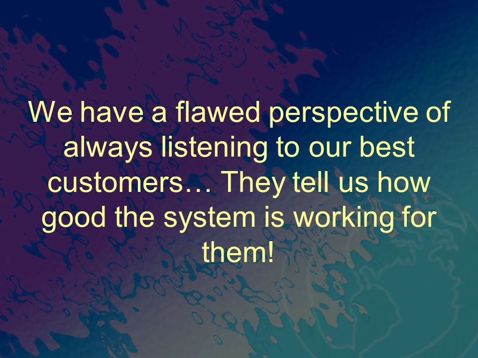 We have a flawed perspective of always listening to our best customers… They tell us how good the system is working for them!
