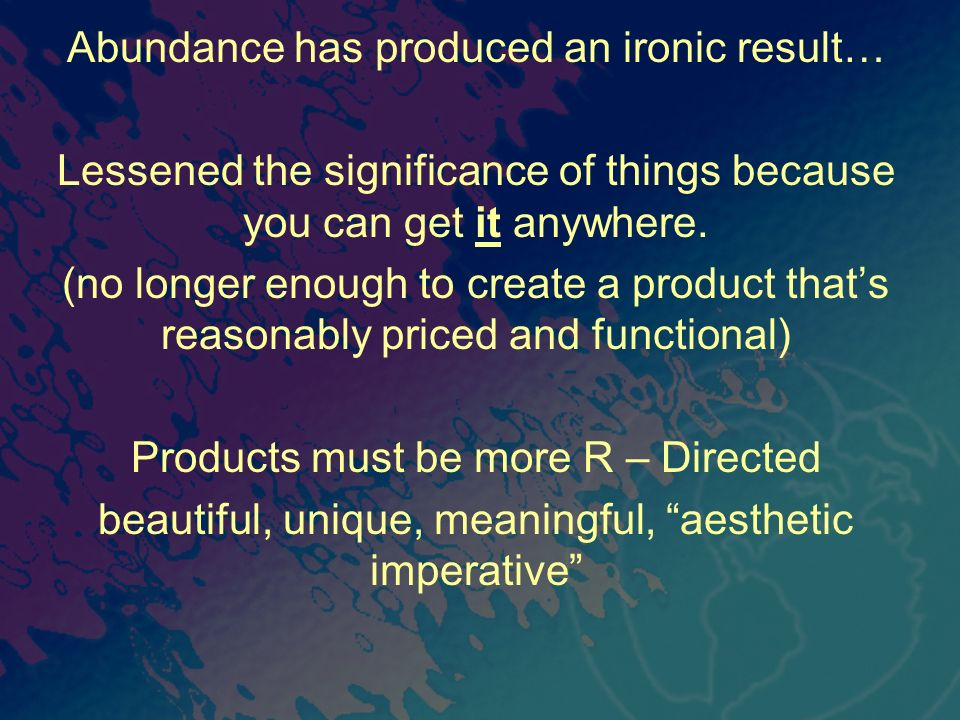 Abundance has produced an ironic result… Lessened the significance of things because you can get it anywhere. (no longer enough to create a product th