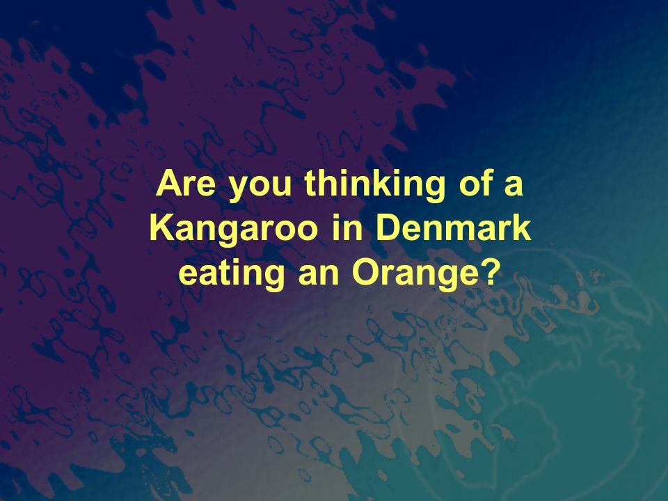 Are you thinking of a Kangaroo in Denmark eating an Orange?