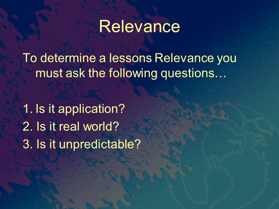To determine a lessons Relevance you must ask the following questions… 1.Is it application? 2. Is it real world? 3. Is it unpredictable?