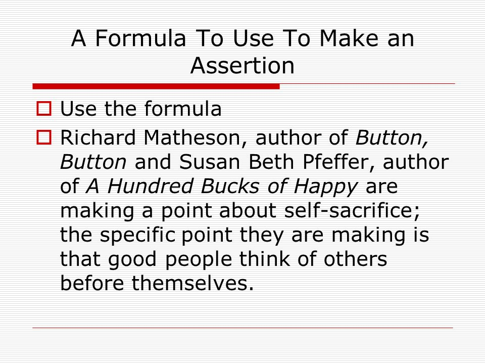 A Formula To Use To Make an Assertion Use the formula Richard Matheson, author of Button, Button and Susan Beth Pfeffer, author of A Hundred Bucks of