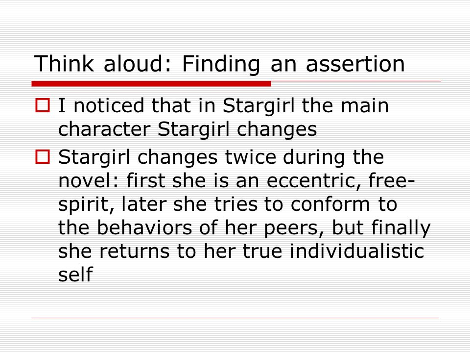 Think aloud: Finding an assertion I noticed that in Stargirl the main character Stargirl changes Stargirl changes twice during the novel: first she is