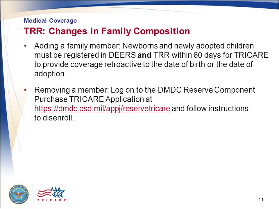 11 TRR: Changes in Family Composition Adding a family member: Newborns and newly adopted children must be registered in DEERS and TRR within 60 days f