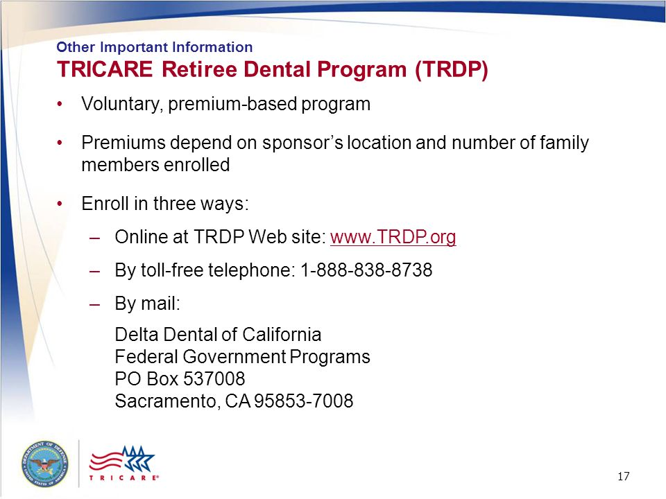 17 TRICARE Retiree Dental Program (TRDP) Other Important Information Voluntary, premium-based program Premiums depend on sponsors location and number
