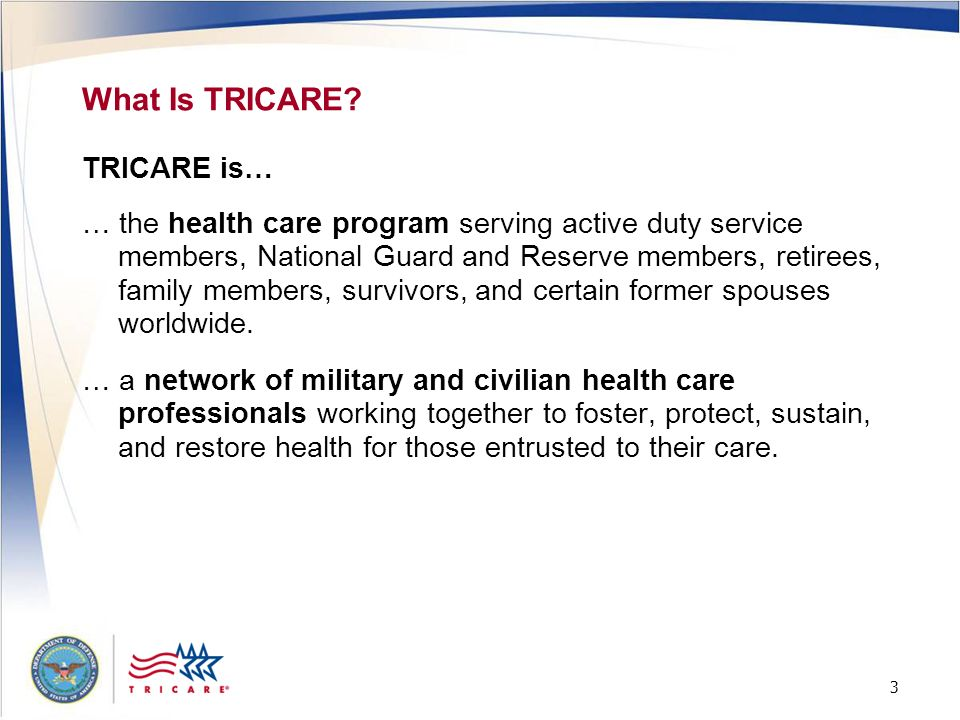 3 3 What Is TRICARE? TRICARE is… … the health care program serving active duty service members, National Guard and Reserve members, retirees, family m