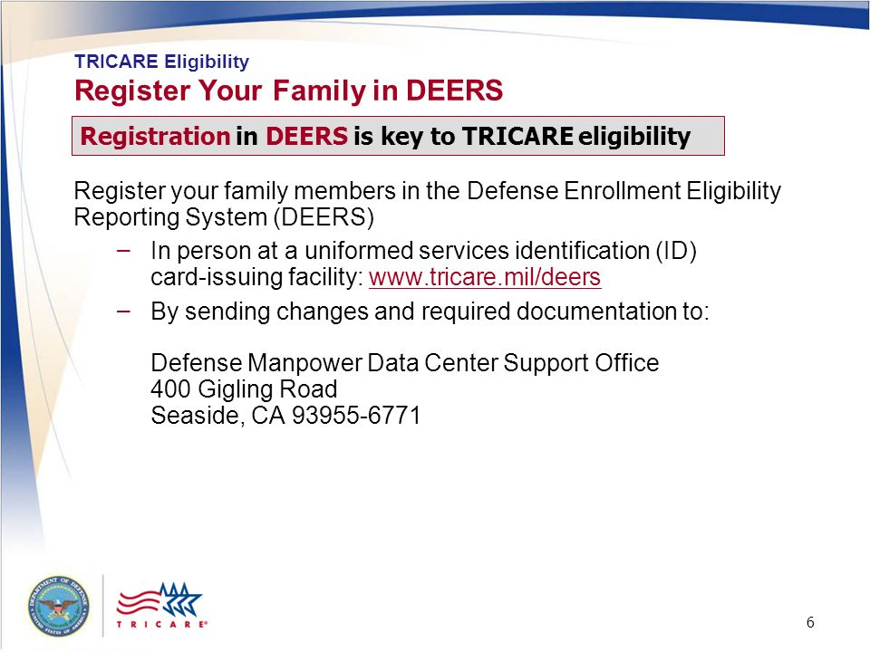 6 6 Register Your Family in DEERS Register your family members in the Defense Enrollment Eligibility Reporting System (DEERS) – In person at a uniform